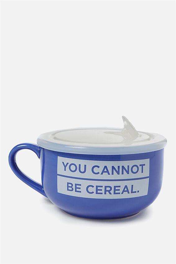 Big Mug Bowl, YOU CANNOT BE CEREAL