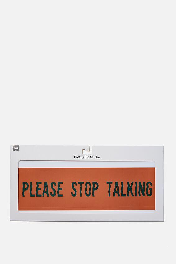 Pretty Big Sticker, PLEASE STOP TALKING
