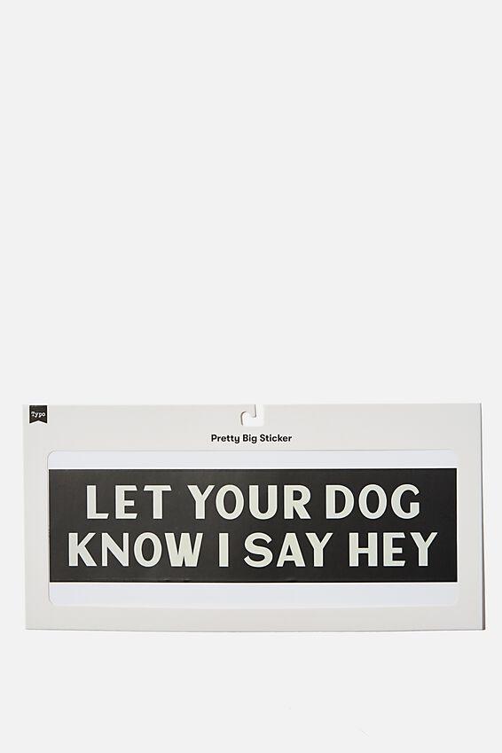 Pretty Big Sticker, TELL YOUR DOG I SAID HI