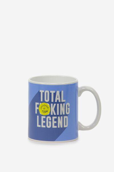 Anytime Mug, TOTAL F*ING LEGEND!!
