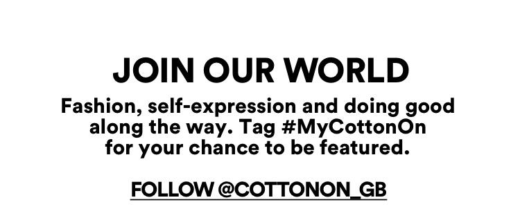 Join our World. Follow @CottonOn_GB