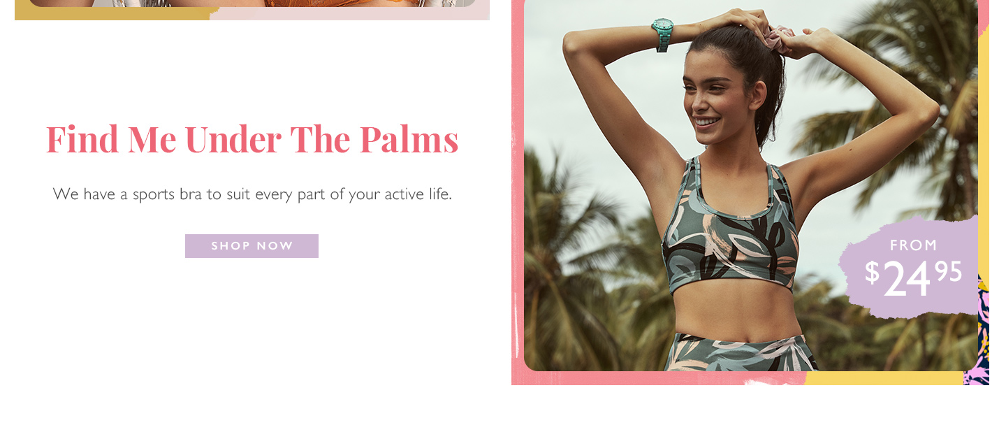Find me under the palms | We have a sports bra to suit every part of your active life | Shop now from $24.95