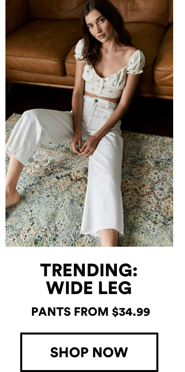 Trending: Wide Leg. Pants from $34.99. Click to Shop