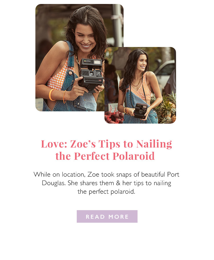 Love: Zoe's tips to nailing the perfect polaroid. While on location, Zoe took snaps of beautiful Port Douglas. She shares them & her tips nailing the perfect polaroid. Read more.