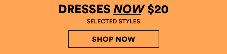 Dresses now $20. Selected styles. Click to Shop.