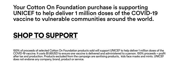 Cotton On Foundation supports UNICEF. Helping to deliver 1 million COVID-19 Vaccination's. UNICEF is leading COVAX, the largest vaccine procurement and supply. One Action. One Pledge. One Global Cause. Click to support with a Covid donation.