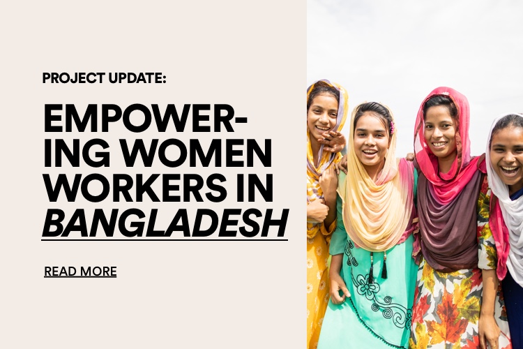 Project Updated: Empowering women worker in Bangladesh. Click for more information.