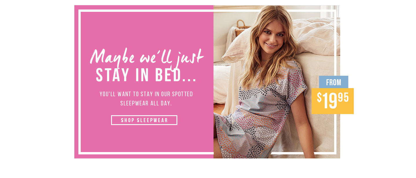 Maybe We'll Just Stay in Bed. You'll want to stay in our spotted sleepwear all day. Shop Sleepwear