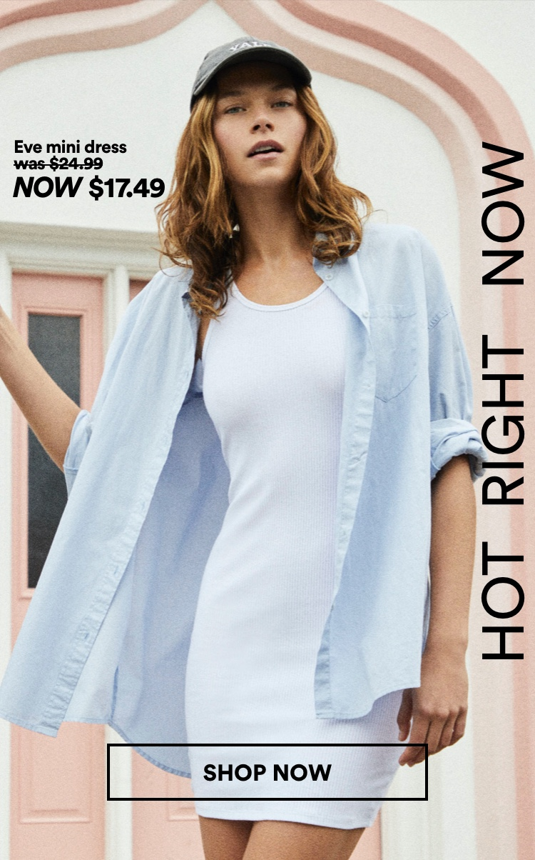 Hot Right Now. Eve Mini Dress NOW $17.49. Click to Shop Now.