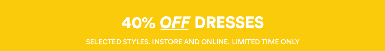 40% Off Dresses. Selected Styles. Instore & Online. Limited Time