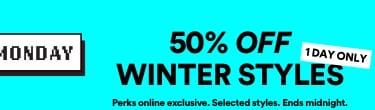 50% OFF Winter Styles | Perks online exclusive. Selected Styles. Ends midnight.