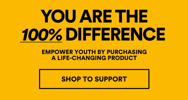 You are the 100% Difference. Empower Youth by Purchasing a Life-Changing Product. Click to Shop & Support.