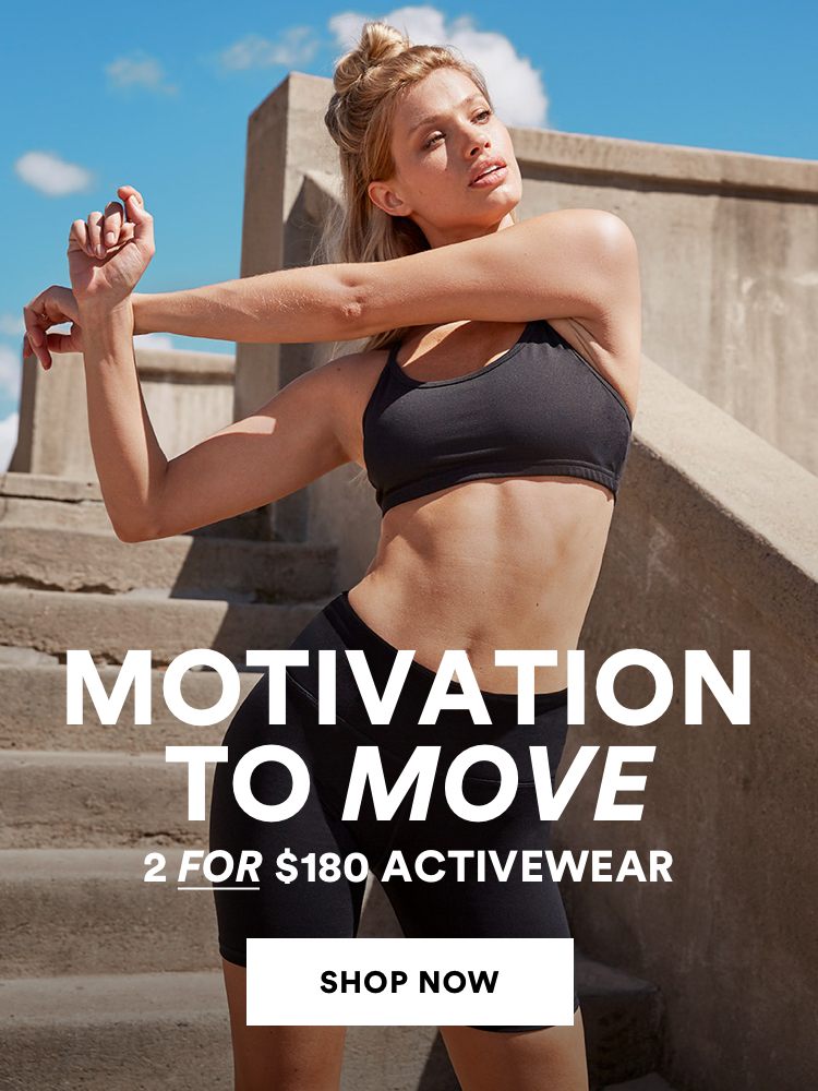 Motivation to move. 2 for $180 Activewear. Click to shop