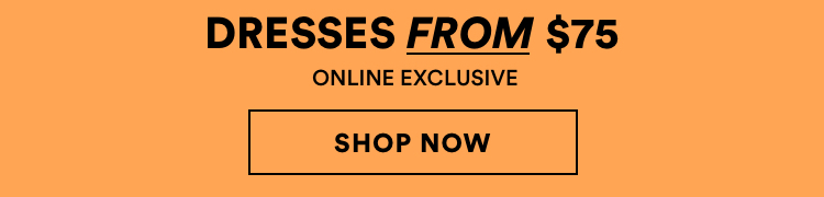 Dresses from $75. Online Exclusive. Click to shop.