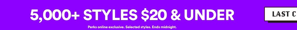 LAST CHANCE | 5000+ Styles $20 & under | Perks online exclusive. Selected Styles. Ends midnight | Click to Shop.