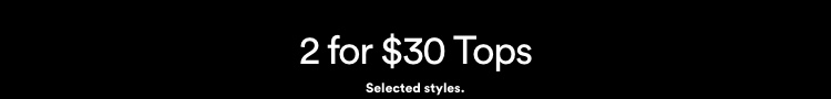 2 for $30 Tops. Click to Shop Womens.