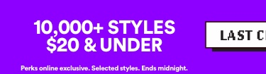 LAST CHANCE | 10,000+ Styles $20 & under | Perks online exclusive. Selected Styles. Ends midnight | Click to Shop.