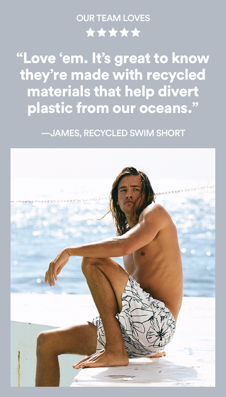 Our Team Loves: Love 'em. It's great to know they're made with recycled materials that help divert plastic from our oceans. - James, Recycled swim short. Click to Shop.