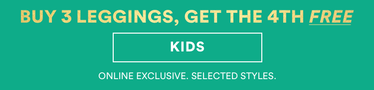 Buy 3 Leggings, Get the 4th Free. Kids. Online Exclusive. Selected Styles.