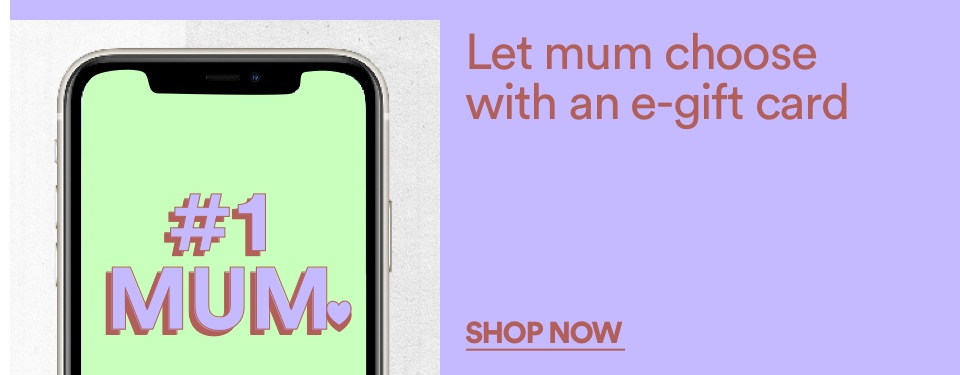 Let Mum Choose With An E-Gift Card. Shop Now