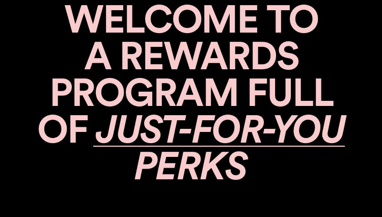 Welcome to a rewards programs full of jut-for-you perks.