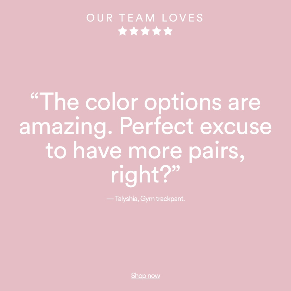 Our team loves: Gym trackpant. The color options are amazing. Perfect excuse to have more pairs right?. Shop now.