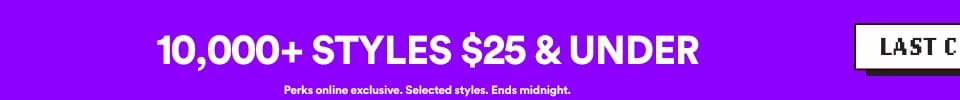 LAST CHANCE | 10,000+ Styles $25 & under | Perks online exclusive. Selected Styles. Ends midnight | Click to Shop.