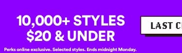 LAST CHANCE | 10,000+ Styles $20 & under | Perks online exclusive. Selected Styles. Ends midnight Monday | Click to Shop.