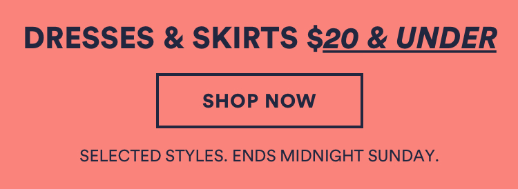 Dresses & Skirts $20 & Under. Click to Shop. Selected Styles. Ends Midnight Sunday.
