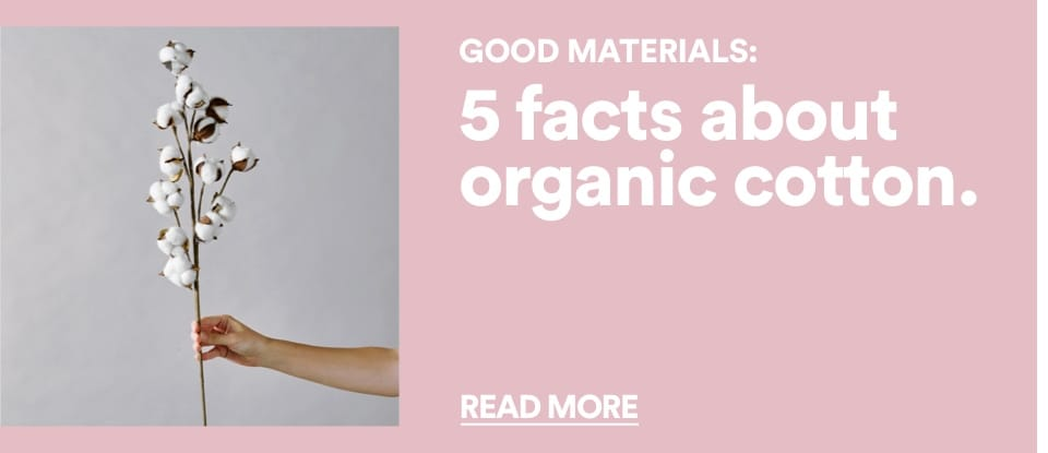 Good Materials. Five facts about organic cotton. Read more.