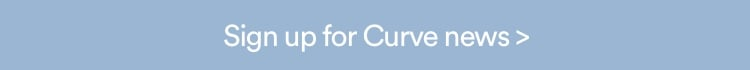 Sign up for Curve News. Click to Sign Up.