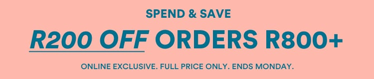 Spend & Save. R200 OFF Orders R800+. Online Exclusive. Full Price Only. Ends Monday. Click to Shop.