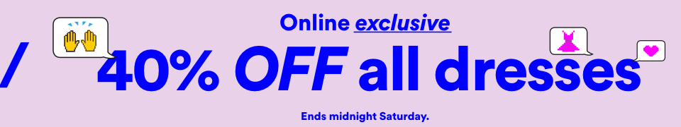 Online ExclSGive. 40% Off Dresses. Click to Shop.