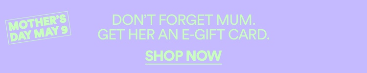 Don't Forget Mum. Get Her an E-Gift Card. Shop Now.