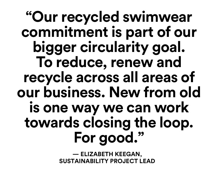 Our recycled swimwear commitment is part of our bighger circularity goal. To reduce, renew and recycle accross all areas of out business. New from old is one way we can work towards closing the loop. For good.