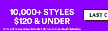LAST CHANCE | 10,000+ Styles $120 & under | Perks online exclusive. Selected Styles. Ends midnight Monday | Click to Shop.