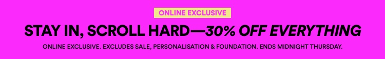 30% Off Sitewide. Online Exclusive. Excludes Sale, Personalisation & Foundation. Click to shop.