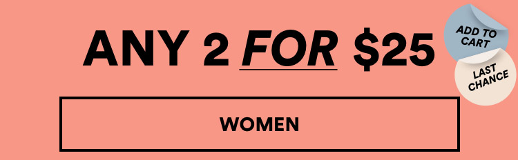 Mix & Match Last Chance. Any 2 for $25. Women. Click to Shop.