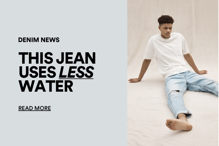 The Good. Denim News. This Jeans uses less water. Click for more information.