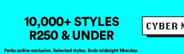 10,000+ Styles R250 & under | Perks online exclusive. Selected Styles. Ends midnight Monday | Click to Shop.