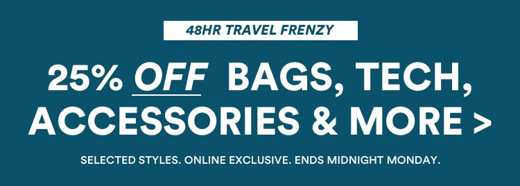 25% Off Luggage, Bags, Tech, Accessories & More. 48 Hour Travel Frenzy. Selected Styles, Online Exclusive. Ends Midnight Monday. Click to Shop.