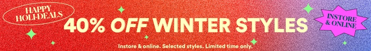 40% Off winter styles. Instore & online. Selected styles. Limited time only. Click to Shop.