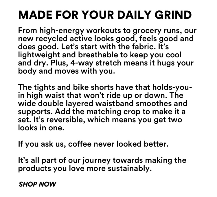 From Coffee to Recycled Active. Shop Now