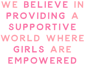 We believe in providing a supportive world where girls are empowered