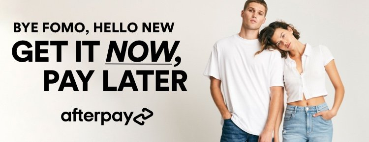 Bye FOMO, Hello New. Get it Now, Pay Later. Afterpay.