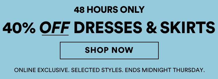 40 percent off dresses and skirts. 48 hours only. Online exclusive. Click to shop now.