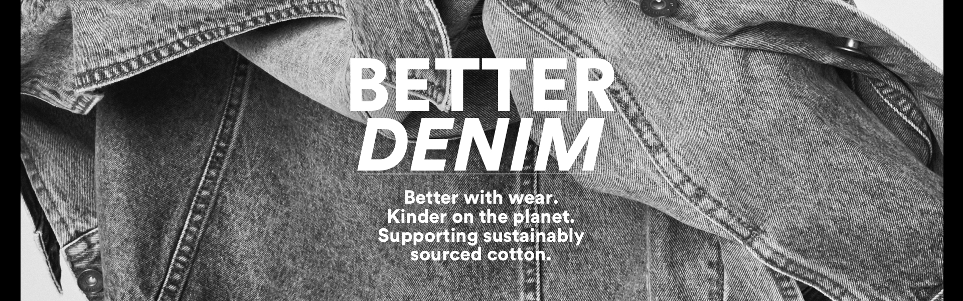 Better Denim. Made from sustainably sourced cotton.