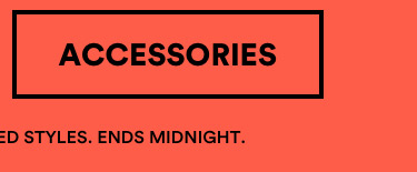 30-50% OFF The Hottest Looks. Online Exclusive. Selected Syles. Ends Midnight Tuesday. Shop Accessories.