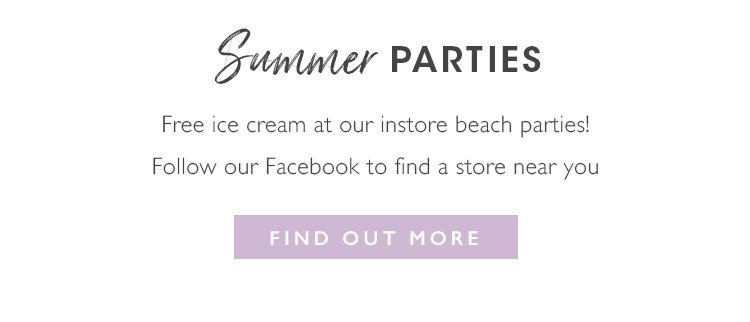 Instore Beach Parties. Free Ice cream at our instore beach parties! Follow us on Facebook and find your nearest store