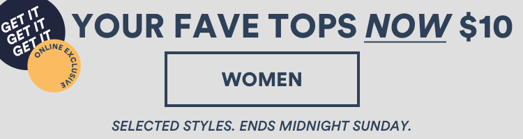 Online Exclusive. Your Fave Tops Now $10. Selected Styles. Ends Midnight Sunday. Click to Shop Womens.